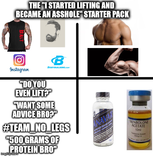 "Blank Starter Pack Meme | THE ""I STARTED LIFTING AND BECAME AN ASSHOLE"" STARTER PACK ""DO YOU EVEN LIFT?"" ""500 GRAMS OF PROTEIN BRO"" #TEAM_NO_LEGS ""WANT SOME ADVICE BR 