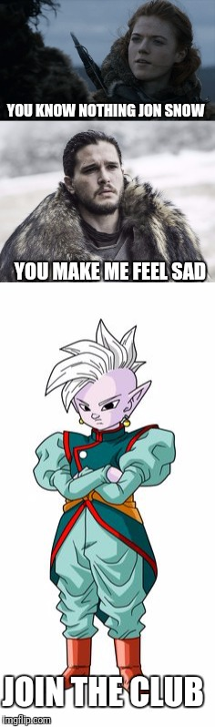 Game of thrones and Dragon Ball Super | YOU KNOW NOTHING JON SNOW YOU MAKE ME FEEL SAD JOIN THE CLUB | image tagged in game of thrones,dragonball super,funny | made w/ Imgflip meme maker