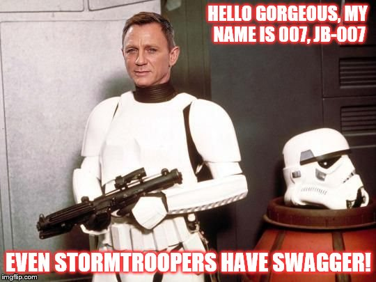 Stormtrooper Swag | HELLO GORGEOUS, MY NAME IS 007, JB-007 EVEN STORMTROOPERS HAVE SWAGGER! | image tagged in stormtrooper,daniel craig,star wars,swag,007 | made w/ Imgflip meme maker