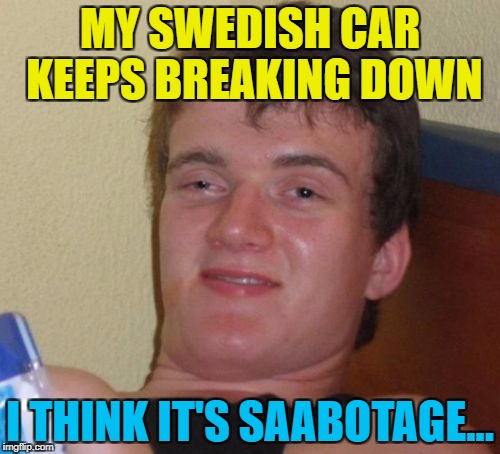 Possibly some boys from New York... :) | MY SWEDISH CAR KEEPS BREAKING DOWN I THINK IT'S SAABOTAGE... | image tagged in memes,10 guy,cars,saab,sabotage,sweden | made w/ Imgflip meme maker