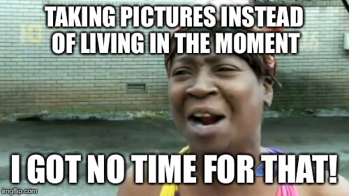 Aint Nobody Got Time For That Meme | TAKING PICTURES INSTEAD OF LIVING IN THE MOMENT I GOT NO TIME FOR THAT! | image tagged in memes,aint nobody got time for that | made w/ Imgflip meme maker