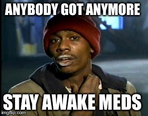 Y'all Got Any More Of That Meme | ANYBODY GOT ANYMORE STAY AWAKE MEDS | image tagged in memes,yall got any more of | made w/ Imgflip meme maker