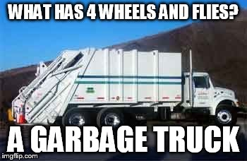 Bad Dad Jokes | WHAT HAS 4 WHEELS AND FLIES? A GARBAGE TRUCK | image tagged in garbage truck,dad jokes,meme,funny,humor | made w/ Imgflip meme maker