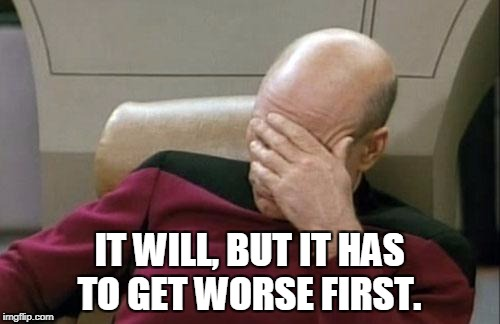 Captain Picard Facepalm Meme | IT WILL, BUT IT HAS TO GET WORSE FIRST. | image tagged in memes,captain picard facepalm | made w/ Imgflip meme maker