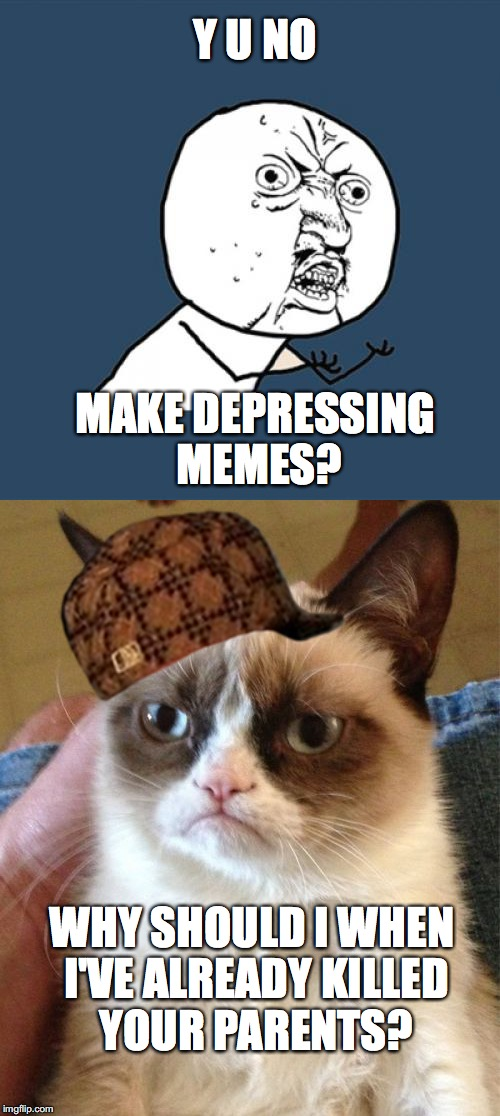 just the fun of it! Final day of depressing memes week A NeverSayMemes AND isayisay event | Y U NO MAKE DEPRESSING MEMES? WHY SHOULD I WHEN I'VE ALREADY KILLED YOUR PARENTS? | image tagged in depressing meme week,isayisay | made w/ Imgflip meme maker