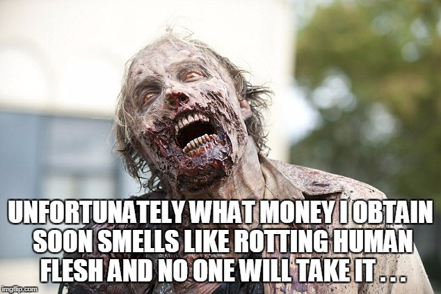 UNFORTUNATELY WHAT MONEY I OBTAIN SOON SMELLS LIKE ROTTING HUMAN FLESH AND NO ONE WILL TAKE IT . . . | made w/ Imgflip meme maker