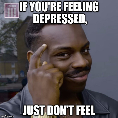 IF YOU'RE FEELING DEPRESSED, JUST DON'T FEEL | image tagged in roll safe think about it,smart black dude | made w/ Imgflip meme maker