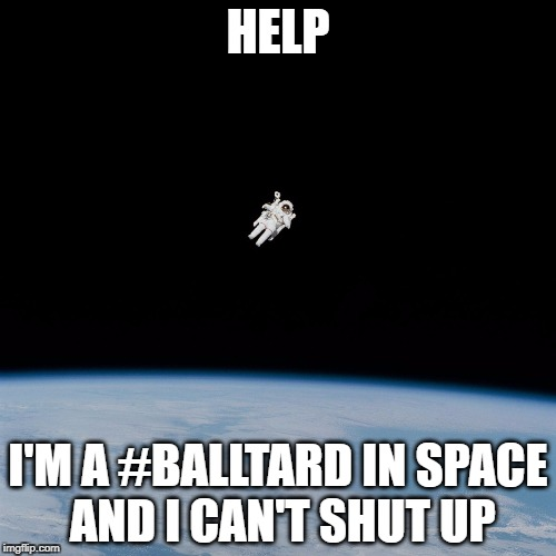 Astronaut | HELP I'M A #BALLTARD IN SPACE AND I CAN'T SHUT UP | image tagged in astronaut | made w/ Imgflip meme maker