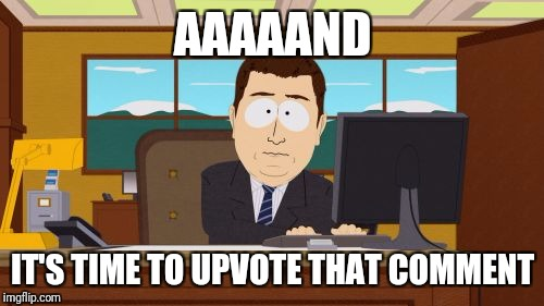 Aaaaand Its Gone Meme | AAAAAND IT'S TIME TO UPVOTE THAT COMMENT | image tagged in memes,aaaaand its gone | made w/ Imgflip meme maker
