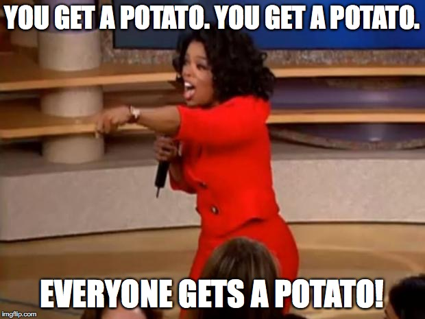 Oprah - you get a car | YOU GET A POTATO. YOU GET A POTATO. EVERYONE GETS A POTATO! | image tagged in oprah - you get a car | made w/ Imgflip meme maker