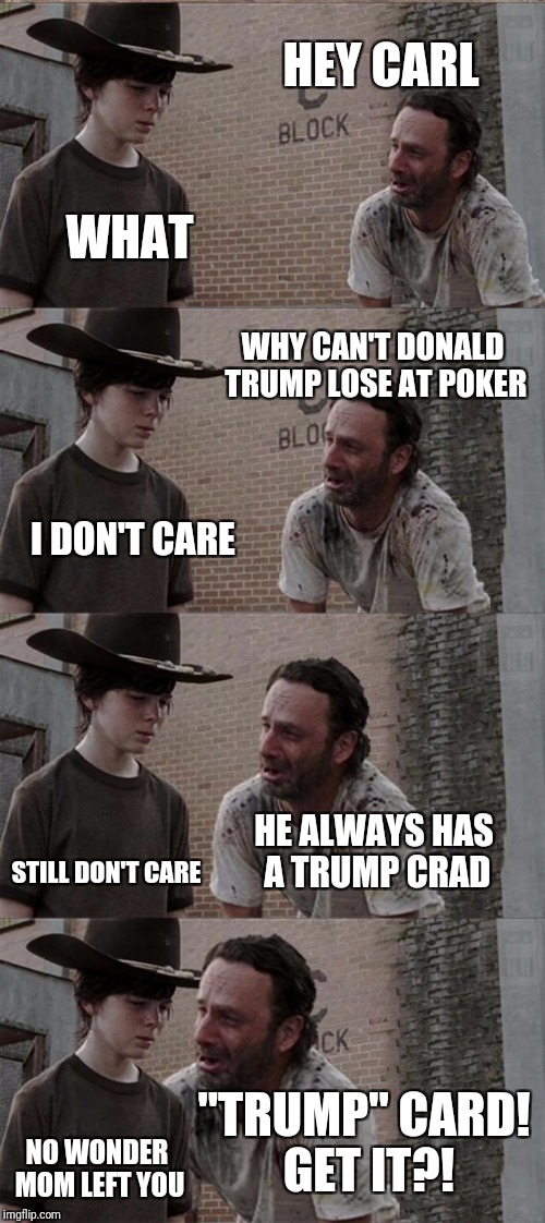 "Rick and Carl Long Meme | HEY CARL WHAT WHY CAN'T DONALD TRUMP LOSE AT POKER I DON'T CARE HE ALWAYS HAS A TRUMP CRAD STILL DON'T CARE ""TRUMP"" CARD! GET IT?! NO WONDER 