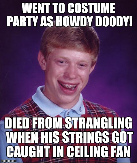 Hanging Howdy! | WENT TO COSTUME PARTY AS HOWDY DOODY! DIED FROM STRANGLING WHEN HIS STRINGS GOT CAUGHT IN CEILING FAN | image tagged in memes,bad luck brian,halloween | made w/ Imgflip meme maker