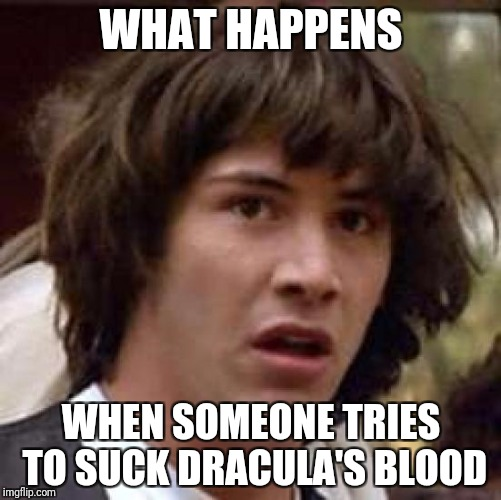 Conspiracy Keanu Meme | WHAT HAPPENS WHEN SOMEONE TRIES TO SUCK DRACULA'S BLOOD | image tagged in memes,conspiracy keanu | made w/ Imgflip meme maker