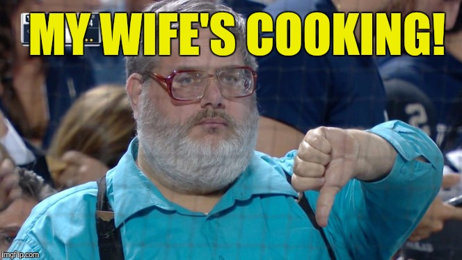 MY WIFE'S COOKING! | image tagged in memes | made w/ Imgflip meme maker