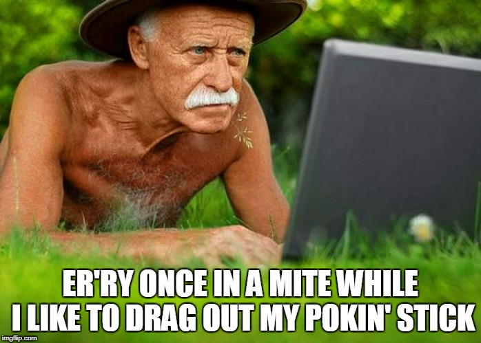 ER'RY ONCE IN A MITE WHILE I LIKE TO DRAG OUT MY POKIN' STICK | made w/ Imgflip meme maker