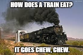 HOW DOES A TRAIN EAT? IT GOES CHEW, CHEW. | image tagged in trains | made w/ Imgflip meme maker