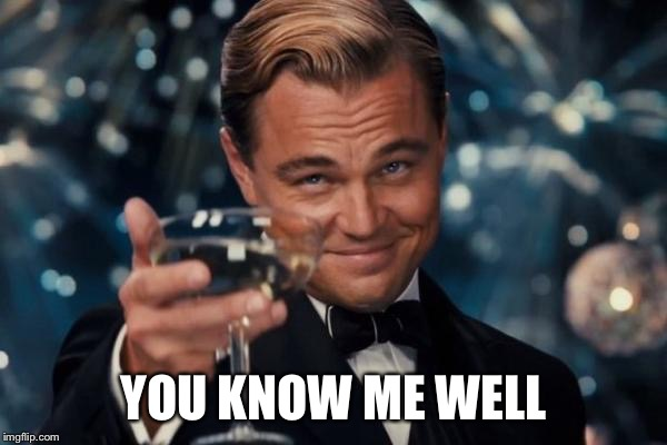 Leonardo Dicaprio Cheers Meme | YOU KNOW ME WELL | image tagged in memes,leonardo dicaprio cheers | made w/ Imgflip meme maker
