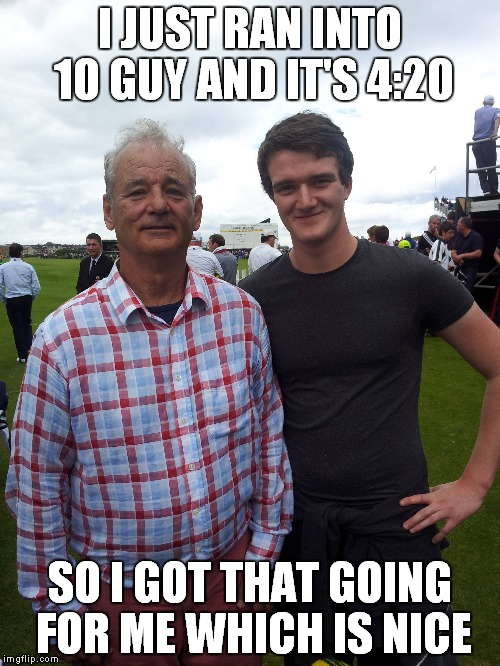 Meme fame.. it is real dank... | I JUST RAN INTO 10 GUY AND IT'S 4:20 SO I GOT THAT GOING FOR ME WHICH IS NICE | image tagged in so so dank,10 guy,bill murray,so i got that goin for me which is nice | made w/ Imgflip meme maker