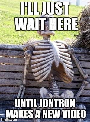 Waiting Skeleton Meme | I'LL JUST WAIT HERE UNTIL JONTRON MAKES A NEW VIDEO | image tagged in memes,waiting skeleton | made w/ Imgflip meme maker