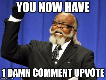 Too Damn High Meme | YOU NOW HAVE 1 DAMN COMMENT UPVOTE | image tagged in memes,too damn high | made w/ Imgflip meme maker