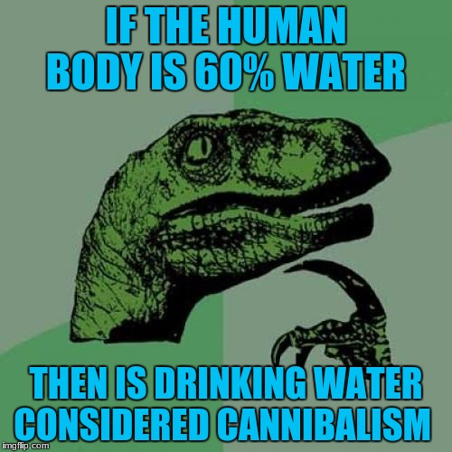 Philosoraptor Meme | IF THE HUMAN BODY IS 60% WATER THEN IS DRINKING WATER CONSIDERED CANNIBALISM | image tagged in memes,philosoraptor,funny,water,cannibalism | made w/ Imgflip meme maker