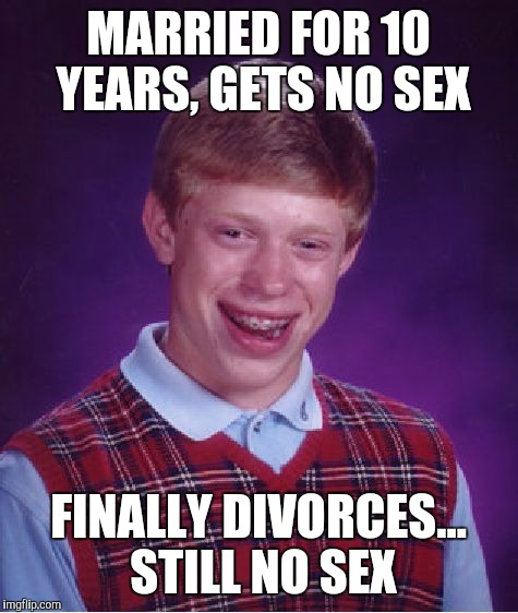 Bad Luck Brian Meme | MARRIED FOR 10 YEARS, GETS NO SEX FINALLY DIVORCES... STILL NO SEX | image tagged in memes,bad luck brian | made w/ Imgflip meme maker