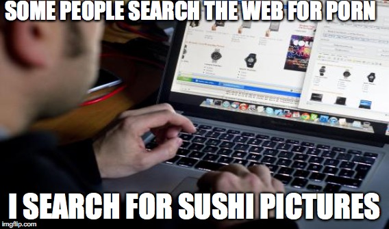 Search the web for sushi | SOME PEOPLE SEARCH THE WEB FOR PORN I SEARCH FOR SUSHI PICTURES | image tagged in sushi pictures | made w/ Imgflip meme maker