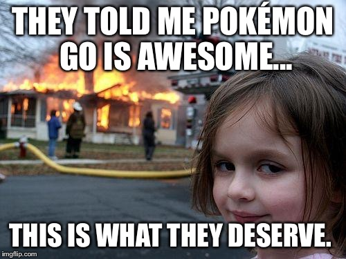 Disaster Girl Meme | THEY TOLD ME POKÉMON GO IS AWESOME... THIS IS WHAT THEY DESERVE. | image tagged in memes,disaster girl | made w/ Imgflip meme maker