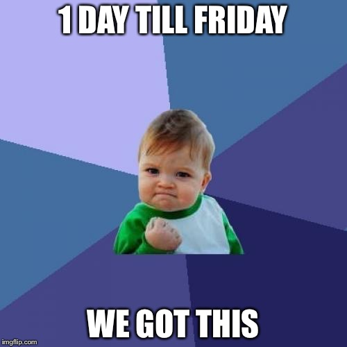 Success Kid Meme | 1 DAY TILL FRIDAY WE GOT THIS | image tagged in memes,success kid | made w/ Imgflip meme maker