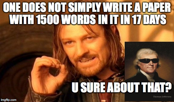 THOMAS JEFFERSON IS A BEAST | ONE DOES NOT SIMPLY WRITE A PAPER WITH 1500 WORDS IN IT IN 17 DAYS U SURE ABOUT THAT? | image tagged in memes,one does not simply,thomas jefferson | made w/ Imgflip meme maker