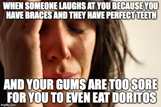 First World problems NeverSayMemes depressing meme week | WHEN SOMEONE LAUGHS AT YOU BECAUSE YOU HAVE BRACES AND THEY HAVE PERFECT TEETH AND YOUR GUMS ARE TOO SORE FOR YOU TO EVEN EAT DORITOS | image tagged in memes,depressing meme week,neversaymemes | made w/ Imgflip meme maker