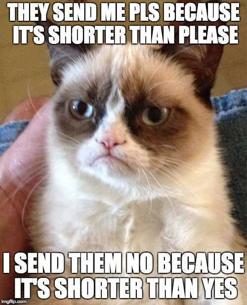 The only meme I can think of when I think of repost (Repost Week! Oct. 15th-Oct. 21st A GotHighMadeAMeme and Pipe_Picasso event) | THEY SEND ME PLS BECAUSE IT'S SHORTER THAN PLEASE I SEND THEM NO BECAUSE IT'S SHORTER THAN YES | image tagged in memes,grumpy cat,repost week,it's a repost,repost | made w/ Imgflip meme maker