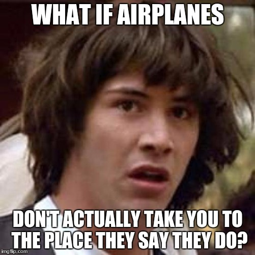 Conspiracy Keanu Meme | WHAT IF AIRPLANES DON'T ACTUALLY TAKE YOU TO THE PLACE THEY SAY THEY DO? | image tagged in memes,conspiracy keanu | made w/ Imgflip meme maker