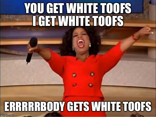 Oprah You Get A Meme | YOU GET WHITE TOOFS I GET WHITE TOOFS ERRRRRBODY GETS WHITE TOOFS | image tagged in memes,oprah you get a | made w/ Imgflip meme maker