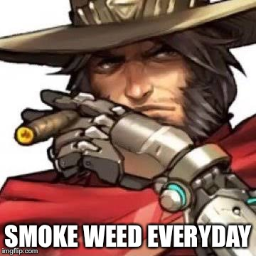 MCREE! | SMOKE WEED EVERYDAY | image tagged in overwatch | made w/ Imgflip meme maker