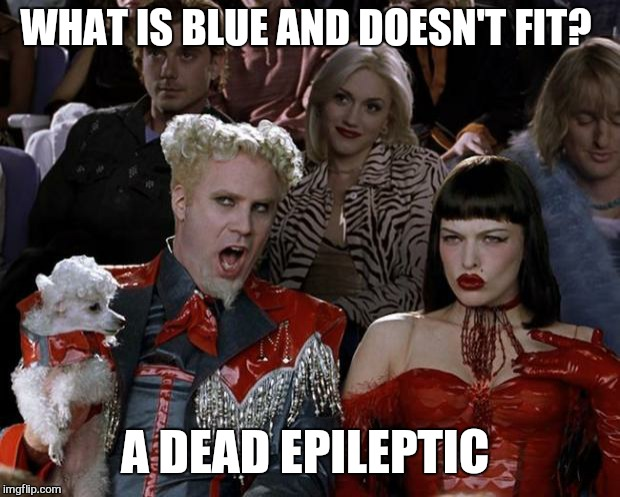 Mugatu So Hot Right Now Meme | WHAT IS BLUE AND DOESN'T FIT? A DEAD EPILEPTIC | image tagged in memes,mugatu so hot right now,dank,dark humor | made w/ Imgflip meme maker