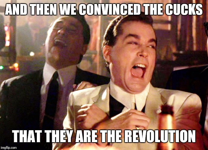 Good Fellas Hilarious Meme | AND THEN WE CONVINCED THE CUCKS THAT THEY ARE THE REVOLUTION | image tagged in memes,good fellas hilarious | made w/ Imgflip meme maker