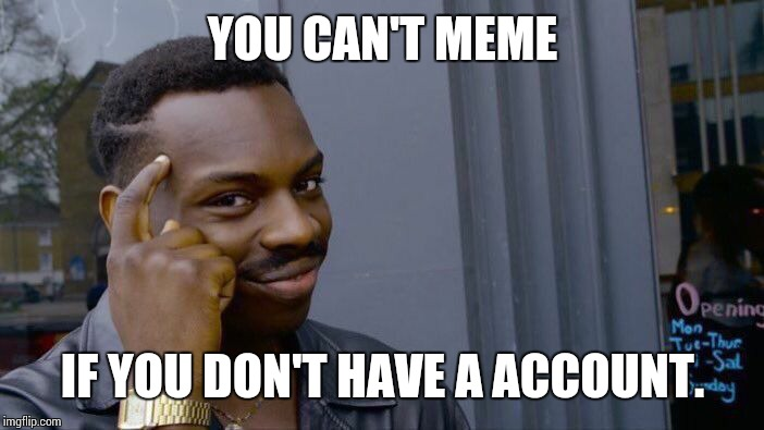 *Hint hint* | YOU CAN'T MEME IF YOU DON'T HAVE A ACCOUNT. | image tagged in sir_unknown,roll safe | made w/ Imgflip meme maker