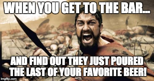 Sparta Leonidas Meme | WHEN YOU GET TO THE BAR... AND FIND OUT THEY JUST POURED THE LAST OF YOUR FAVORITE BEER! | image tagged in memes,sparta leonidas | made w/ Imgflip meme maker