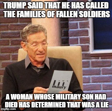 When someone says that Trump has shown compassion for the military | TRUMP SAID THAT HE HAS CALLED THE FAMILIES OF FALLEN SOLDIERS A WOMAN WHOSE MILITARY SON HAD DIED HAS DETERMINED THAT WAS A LIE | image tagged in memes,maury lie detector,donald trump,military | made w/ Imgflip meme maker