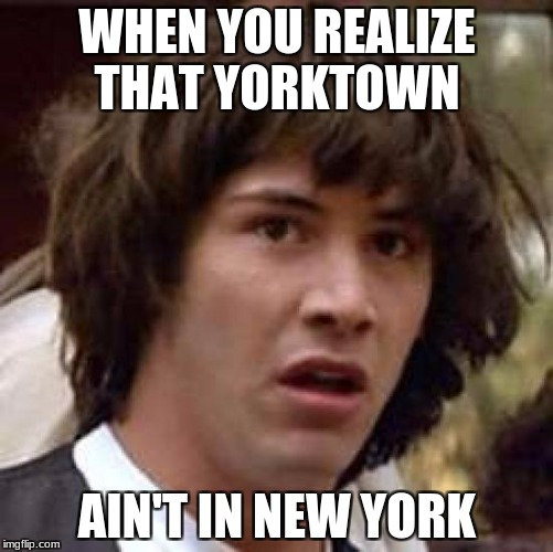 Conspiracy Keanu Meme | WHEN YOU REALIZE THAT YORKTOWN AIN'T IN NEW YORK | image tagged in memes,conspiracy keanu | made w/ Imgflip meme maker
