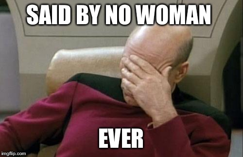 Captain Picard Facepalm Meme | SAID BY NO WOMAN EVER | image tagged in memes,captain picard facepalm | made w/ Imgflip meme maker