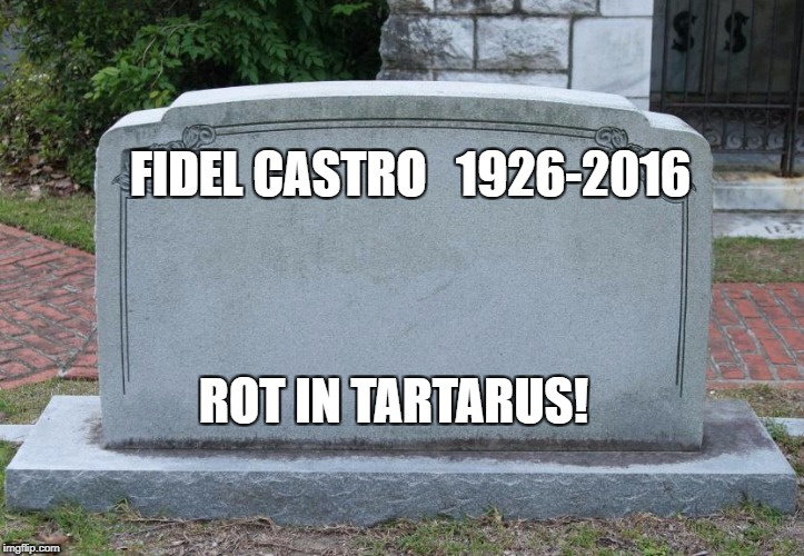 GOOD RIDDANCE! | FIDEL CASTRO   1926-2016 ROT IN TARTARUS! | image tagged in blank tombstone,memes,fidel castro | made w/ Imgflip meme maker