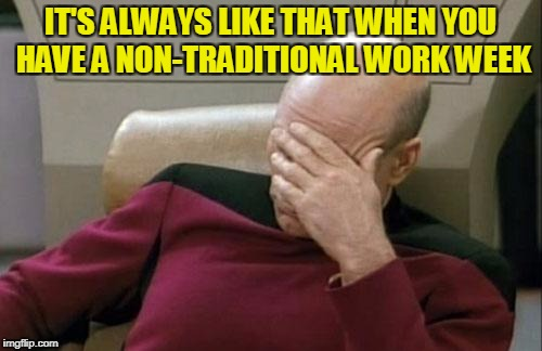 Captain Picard Facepalm Meme | IT'S ALWAYS LIKE THAT WHEN YOU HAVE A NON-TRADITIONAL WORK WEEK | image tagged in memes,captain picard facepalm | made w/ Imgflip meme maker