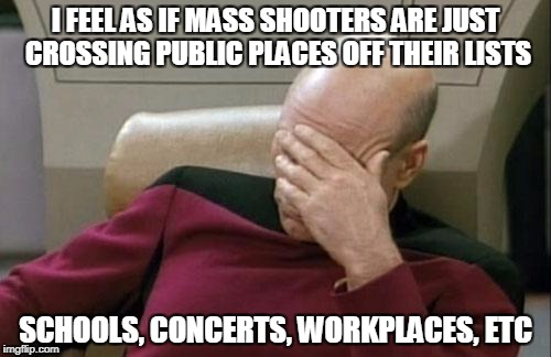 What's next? Churches? | I FEEL AS IF MASS SHOOTERS ARE JUST CROSSING PUBLIC PLACES OFF THEIR LISTS SCHOOLS, CONCERTS, WORKPLACES, ETC | image tagged in memes,captain picard facepalm | made w/ Imgflip meme maker