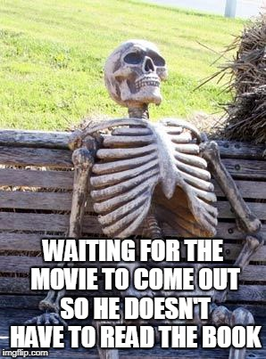 Waiting Skeleton Meme | WAITING FOR THE MOVIE TO COME OUT SO HE DOESN'T HAVE TO READ THE BOOK | image tagged in memes,waiting skeleton | made w/ Imgflip meme maker