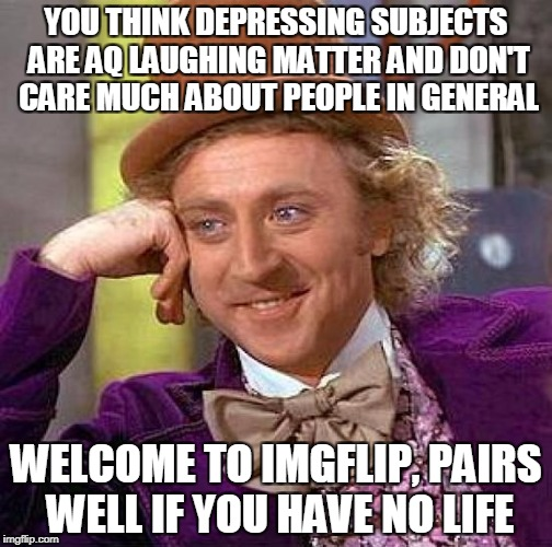 I'm an Anti-Social Justice Warrior | YOU THINK DEPRESSING SUBJECTS ARE AQ LAUGHING MATTER AND DON'T CARE MUCH ABOUT PEOPLE IN GENERAL WELCOME TO IMGFLIP, PAIRS WELL IF YOU HAVE  | image tagged in memes,creepy condescending wonka | made w/ Imgflip meme maker