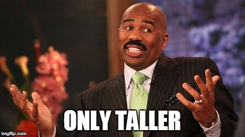 Steve Harvey Meme | ONLY TALLER | image tagged in memes,steve harvey | made w/ Imgflip meme maker