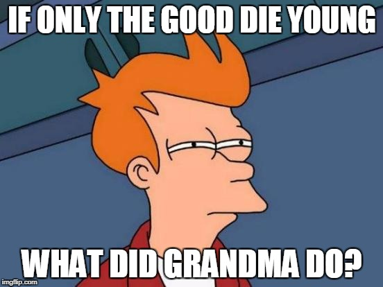 Is Grandma Evil? | IF ONLY THE GOOD DIE YOUNG WHAT DID GRANDMA DO? | image tagged in memes,futurama fry,funny memes,grandma,good,evil | made w/ Imgflip meme maker