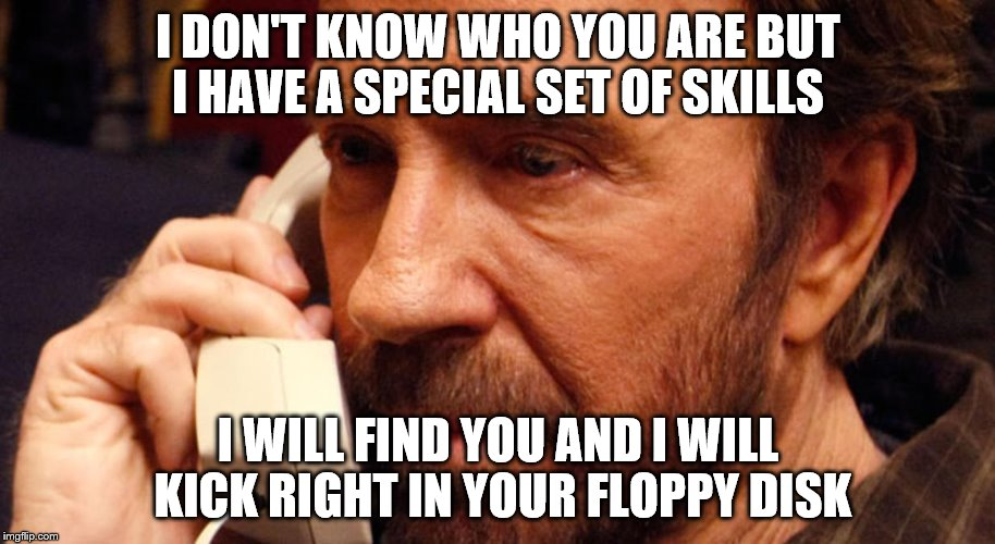 I DON'T KNOW WHO YOU ARE BUT I HAVE A SPECIAL SET OF SKILLS I WILL FIND YOU AND I WILL KICK RIGHT IN YOUR FLOPPY DISK | made w/ Imgflip meme maker